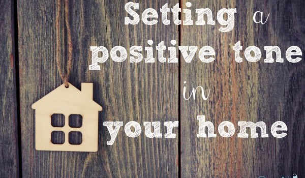 Setting a positive tone in your home