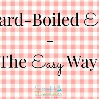 Hard Boiled Eggs- The Easy Way! ~ Successful Homemakers