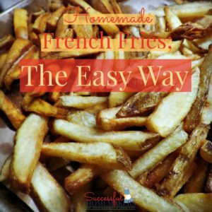 Homemade French Fries; the Easy Way!