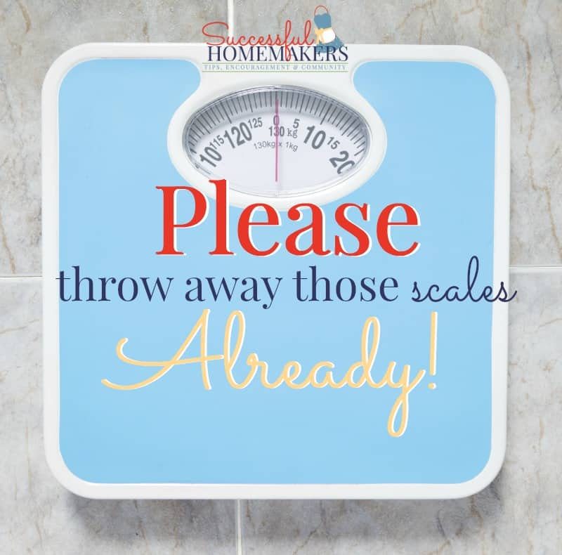 Please Throw Away Those Scales Already! ~ Successful Homemakers