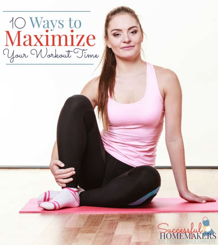 10 Ways to Maximize Your Workout Time ~ Successful Homemakers With these 10 tips, you can maximize the time you have for your workout!